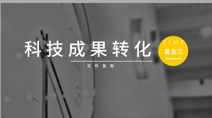 黑龙江《支持重大科技成果转化项目申报指南》印发