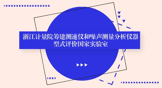 浙江计量院筹建测速仪和噪声测量分析仪器型式评价实验室