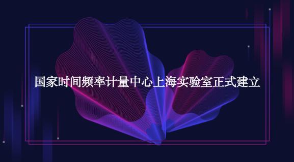 國家時間頻率計量中心上海實驗室正式建立