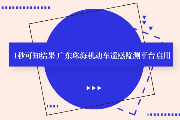 1秒可知结果 广东珠海机动车遥感监测平台启用